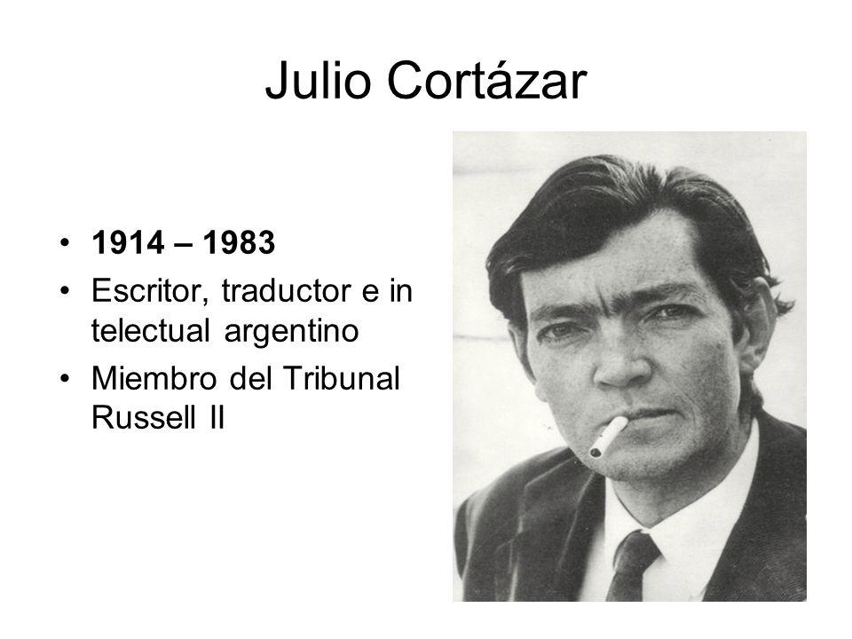 Julio Cortázar 1914 – 1983 Escritor, traductor e in telectual argentino Miembro del Tribunal Russell II