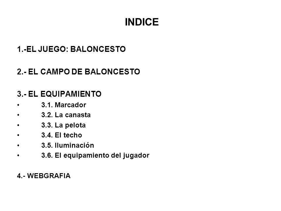INDICE 1.-EL JUEGO: BALONCESTO 2.- EL CAMPO DE BALONCESTO 3.- EL EQUIPAMIENTO 3.1. Marcador 3.2. La canasta 3.3. La pelota 3.4. El techo 3.5. Iluminac