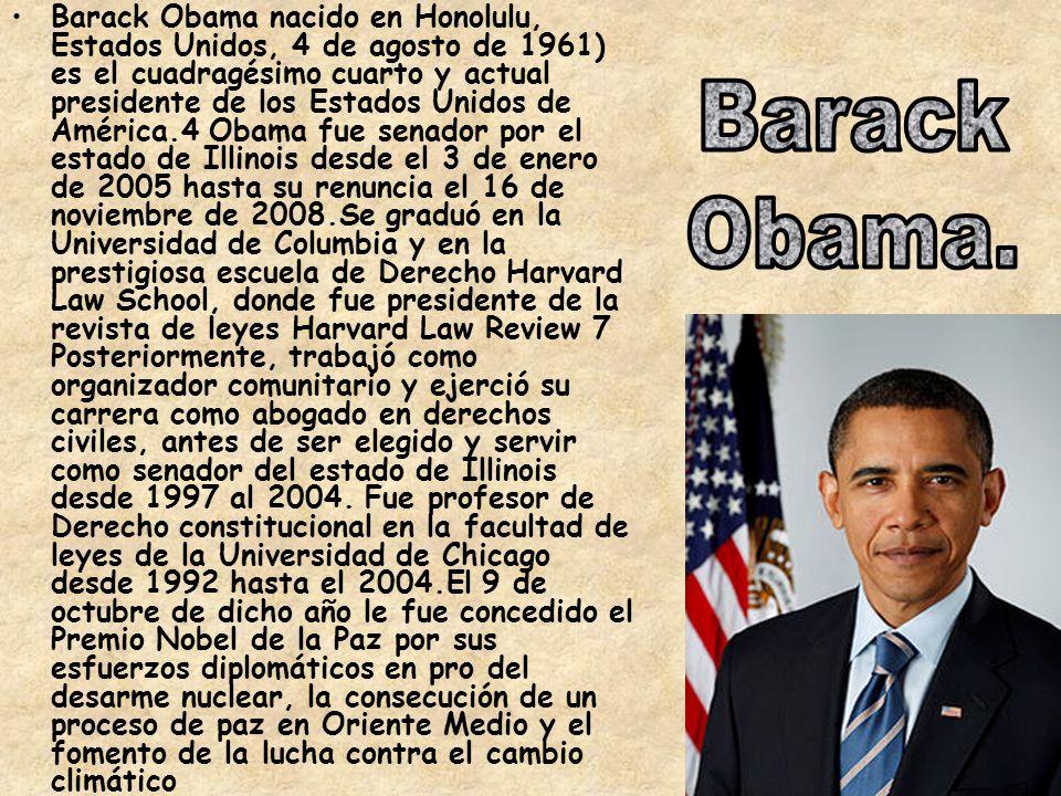 Barack Obama nacido en Honolulu, Estados Unidos, 4 de agosto de 1961) es el cuadragésimo cuarto y actual presidente de los Estados Unidos de América.4 Obama fue senador por el estado de Illinois desde el 3 de enero de 2005 hasta su renuncia el 16 de noviembre de 2008.Se graduó en la Universidad de Columbia y en la prestigiosa escuela de Derecho Harvard Law School, donde fue presidente de la revista de leyes Harvard Law Review 7 Posteriormente, trabajó como organizador comunitario y ejerció su carrera como abogado en derechos civiles, antes de ser elegido y servir como senador del estado de Illinois desde 1997 al 2004.