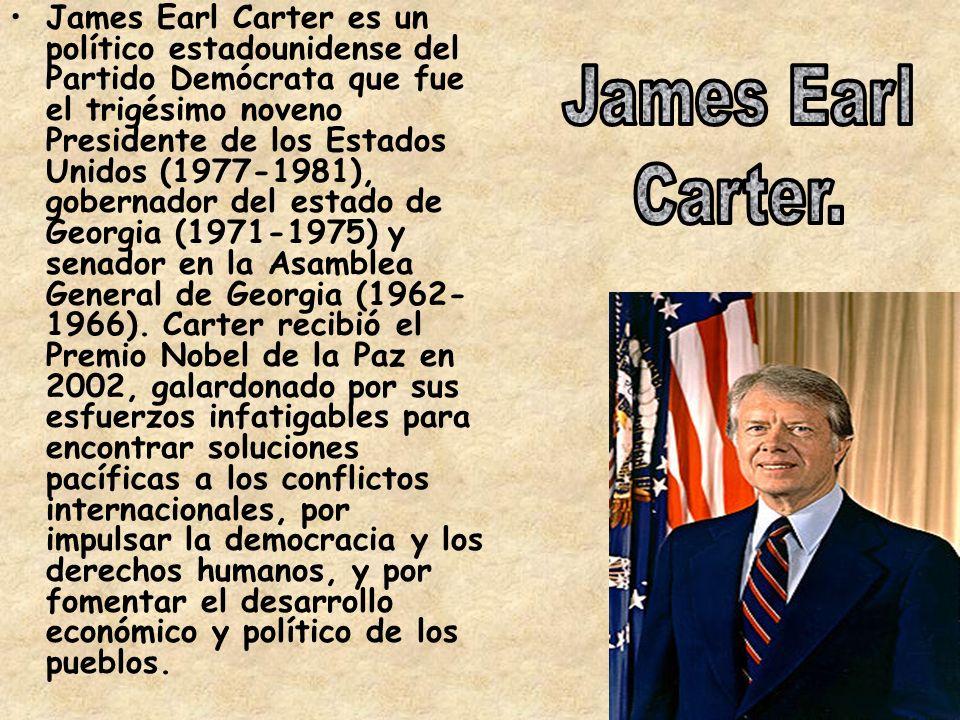 James Earl Carter es un político estadounidense del Partido Demócrata que fue el trigésimo noveno Presidente de los Estados Unidos (1977-1981), gobernador del estado de Georgia (1971-1975) y senador en la Asamblea General de Georgia (1962- 1966).