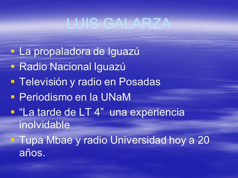 LUIS GALARZA La propaladora de Iguazú Radio Nacional Iguazú Televisión y radio en Posadas Periodismo en la UNaM La tarde de LT 4 una experiencia inolv