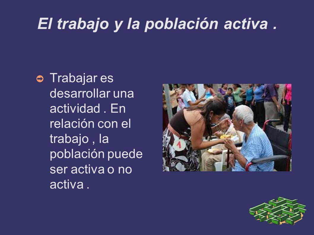 El trabajo y la población activa. Trabajar es desarrollar una actividad. En relación con el trabajo, la población puede ser activa o no activa.