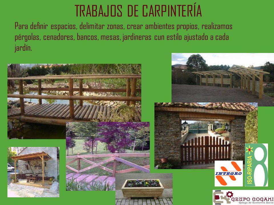 TRABAJOS DE CARPINTERÍA Para definir espacios, delimitar zonas, crear ambientes propios, realizamos pérgolas, cenadores, bancos, mesas, jardineras cun