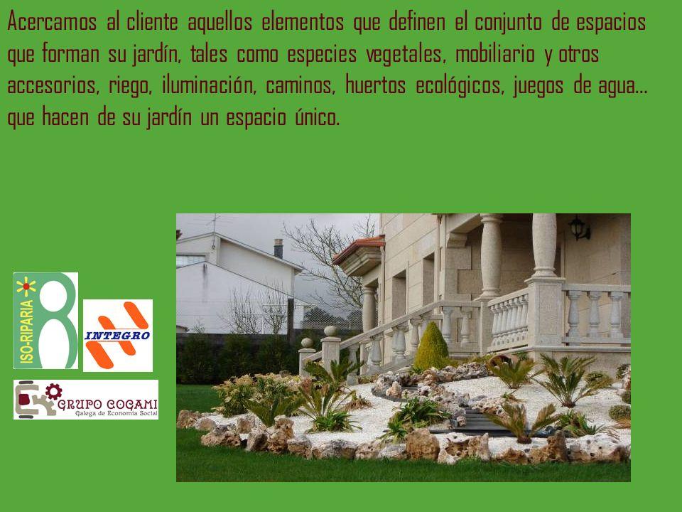 Acercamos al cliente aquellos elementos que definen el conjunto de espacios que forman su jardín, tales como especies vegetales, mobiliario y otros ac