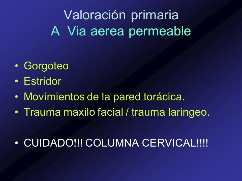 Valoración primaria A Via aerea permeable Gorgoteo Estridor Movimientos de la pared torácica. Trauma maxilo facial / trauma laringeo. CUIDADO!!! COLUM