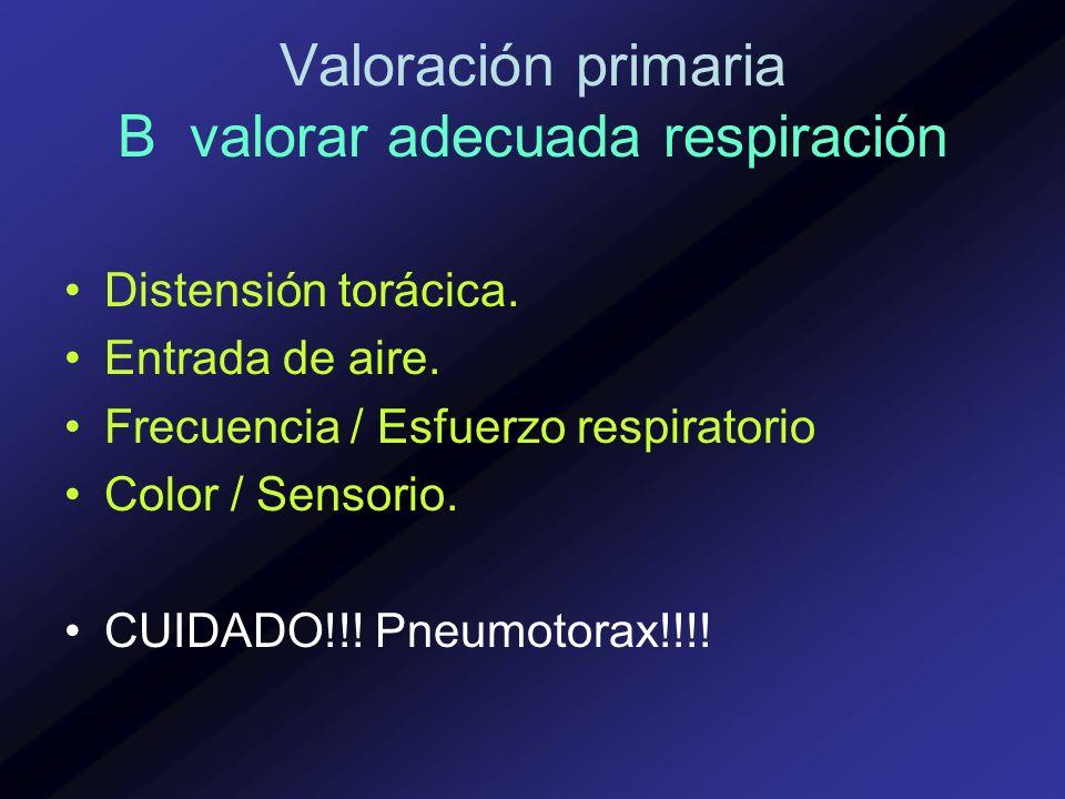 Valoración primaria B valorar adecuada respiración Distensión torácica. Entrada de aire. Frecuencia / Esfuerzo respiratorio Color / Sensorio. CUIDADO!