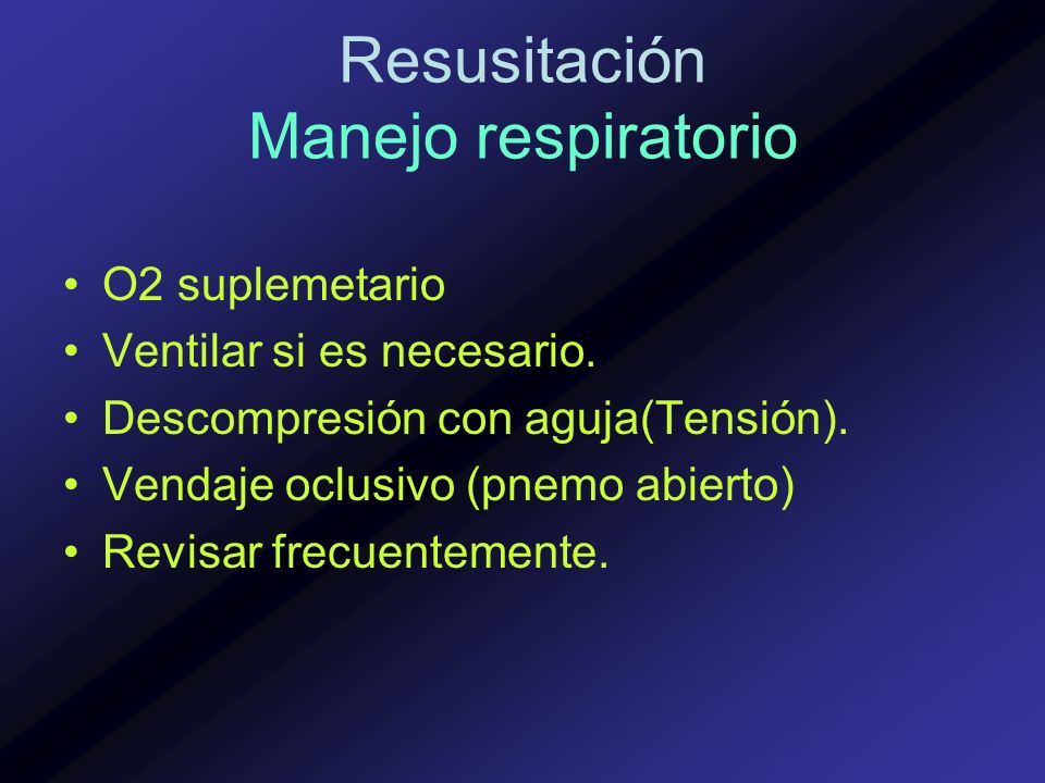 Resusitación Manejo respiratorio O2 suplemetario Ventilar si es necesario. Descompresión con aguja(Tensión). Vendaje oclusivo (pnemo abierto) Revisar