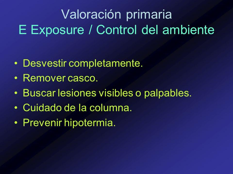 Valoración primaria E Exposure / Control del ambiente Desvestir completamente. Remover casco. Buscar lesiones visibles o palpables. Cuidado de la colu