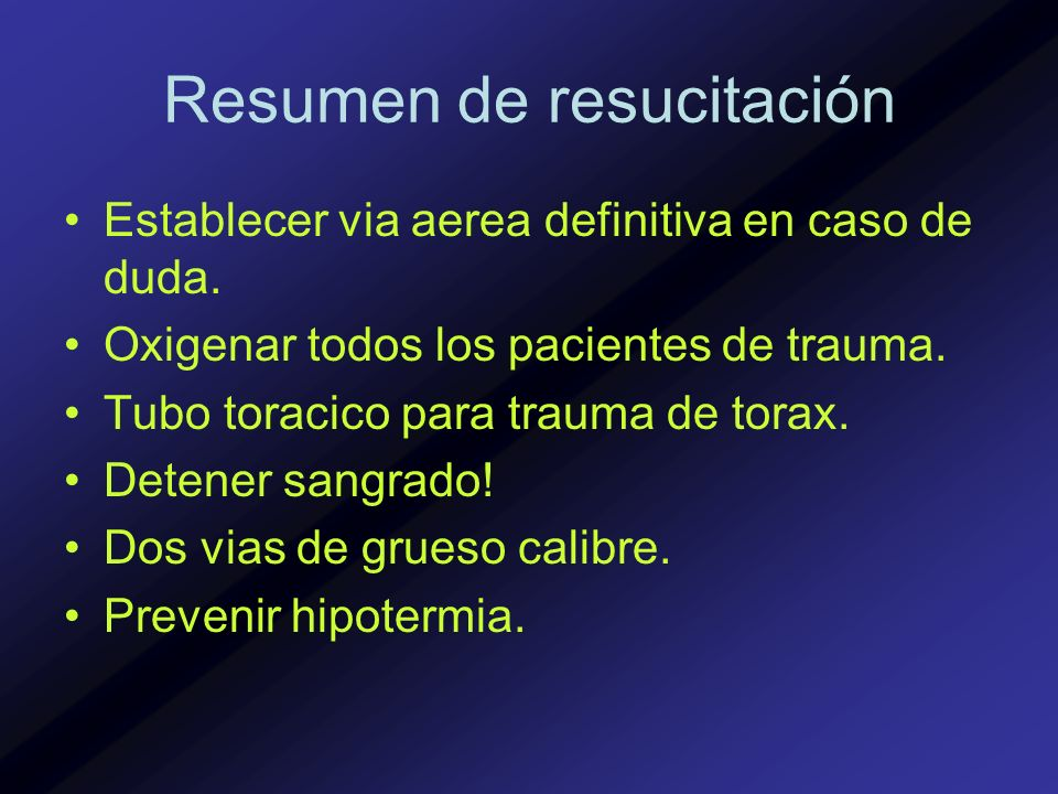 Resumen de resucitación Establecer via aerea definitiva en caso de duda. Oxigenar todos los pacientes de trauma. Tubo toracico para trauma de torax. D