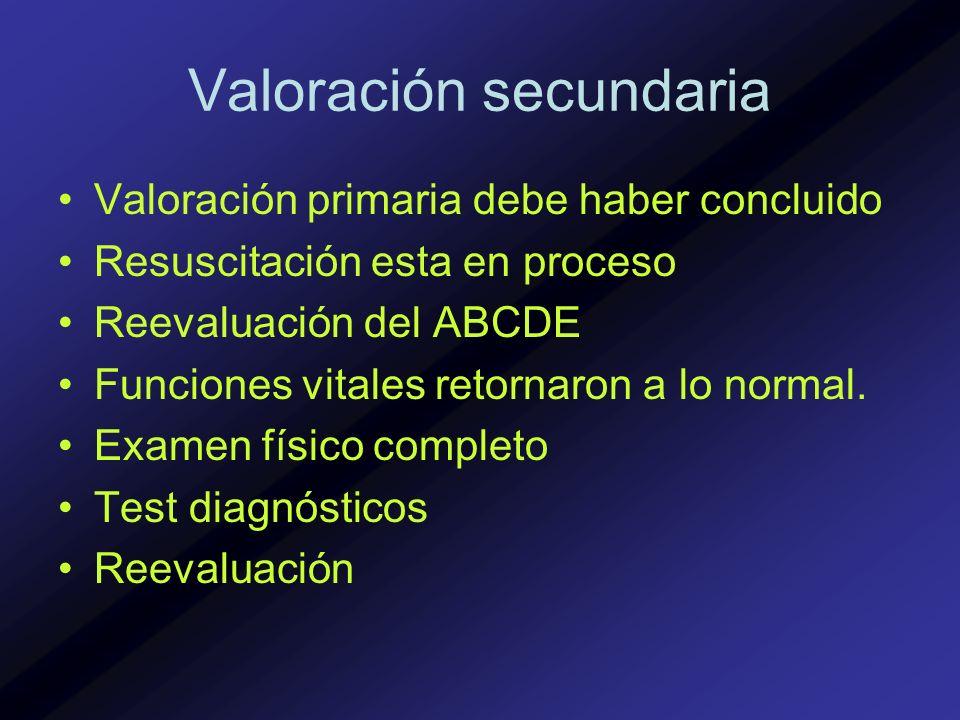 Valoración secundaria Valoración primaria debe haber concluido Resuscitación esta en proceso Reevaluación del ABCDE Funciones vitales retornaron a lo