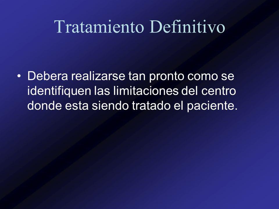 Tratamiento Definitivo Debera realizarse tan pronto como se identifiquen las limitaciones del centro donde esta siendo tratado el paciente.