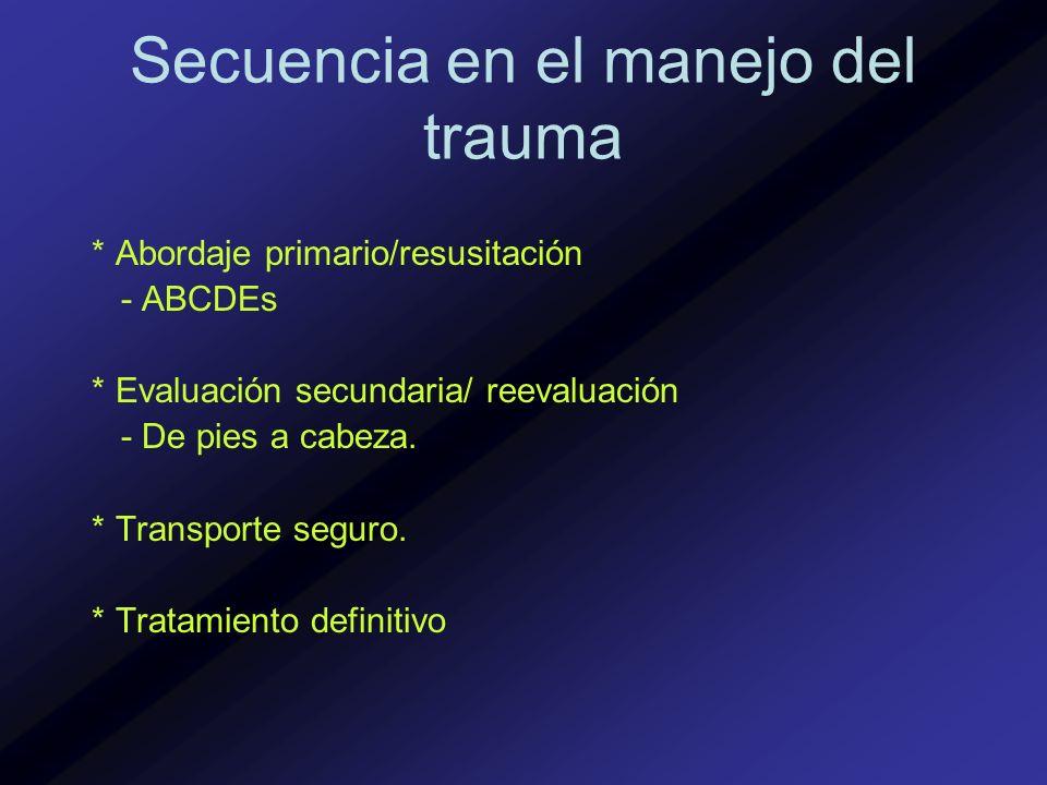 Secuencia en el manejo del trauma * Abordaje primario/resusitación - ABCDEs * Evaluación secundaria/ reevaluación - De pies a cabeza. * Transporte seg