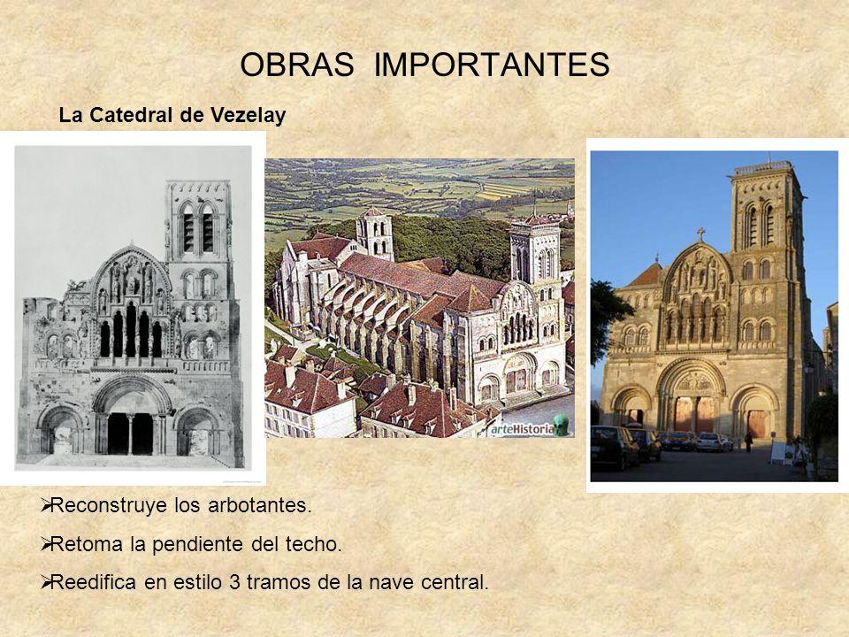 OBRAS IMPORTANTES Reconstruye los arbotantes. Retoma la pendiente del techo. Reedifica en estilo 3 tramos de la nave central. La Catedral de Vezelay