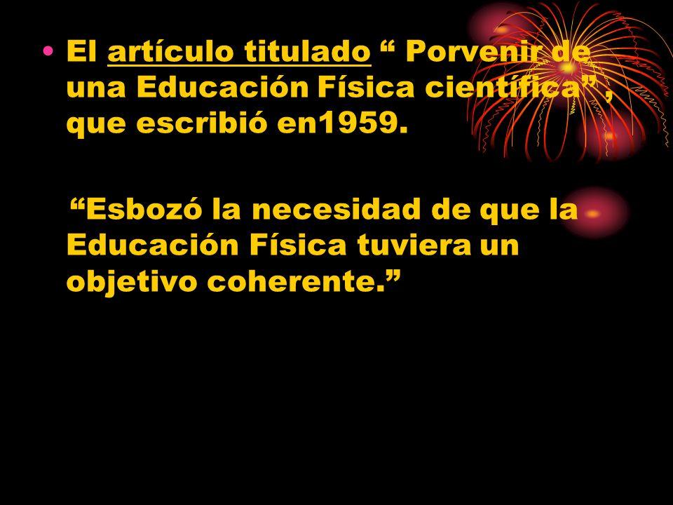 El artículo titulado Porvenir de una Educación Física científica, que escribió en1959. Esbozó la necesidad de que la Educación Física tuviera un objet
