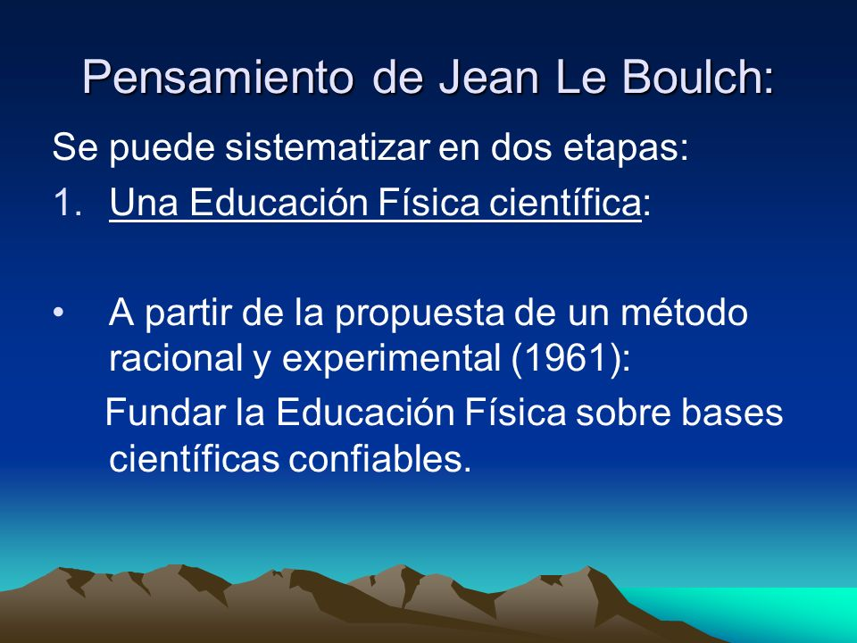 Pensamiento de Jean Le Boulch: Se puede sistematizar en dos etapas: 1.Una Educación Física científica: A partir de la propuesta de un método racional