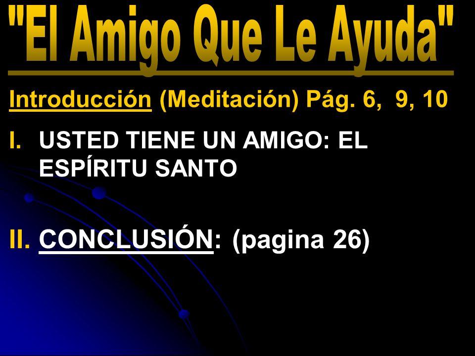 I. I.USTED TIENE UN AMIGO: EL ESPÍRITU SANTO II. II.CONCLUSIÓN: (pagina 26) Introducción (Meditación) Pág. 6, 9, 10