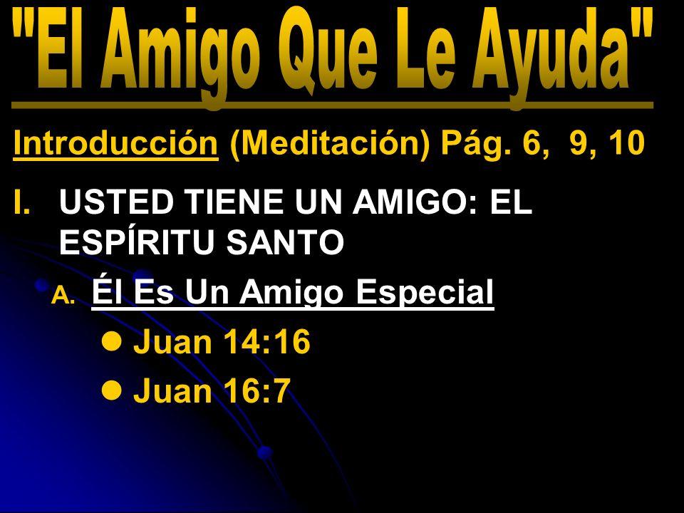 I. I.USTED TIENE UN AMIGO: EL ESPÍRITU SANTO A. A. Él Es Un Amigo Especial Juan 14:16 Juan 16:7 Introducción (Meditación) Pág. 6, 9, 10
