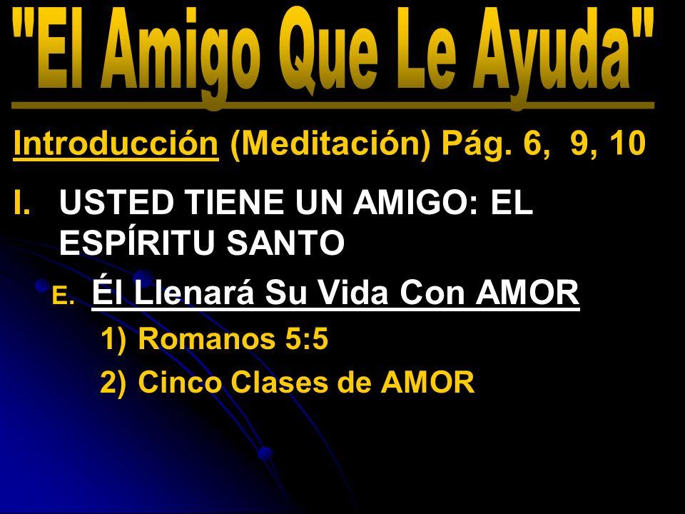 I. I.USTED TIENE UN AMIGO: EL ESPÍRITU SANTO E. E. Él Llenará Su Vida Con AMOR 1) 1)Romanos 5:5 2) 2)Cinco Clases de AMOR Introducción (Meditación) Pá