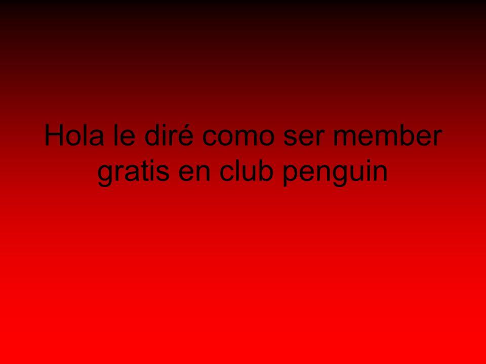 Hola le diré como ser member gratis en club penguin