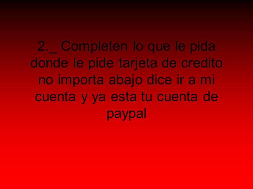 2._ Completen lo que le pida donde le pide tarjeta de credito no importa abajo dice ir a mi cuenta y ya esta tu cuenta de paypal