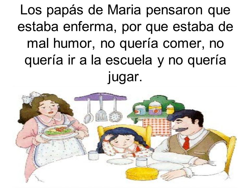 Los papás de Maria pensaron que estaba enferma, por que estaba de mal humor, no quería comer, no quería ir a la escuela y no quería jugar.
