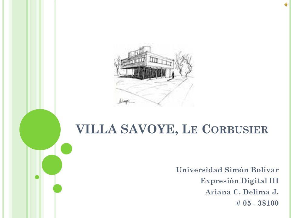 VILLA SAVOYE, L E C ORBUSIER Universidad Simón Bolívar Expresión Digital III Ariana C. Delima J. # 05 - 38100