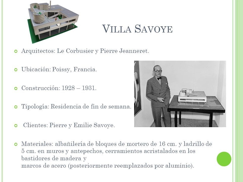 V ILLA S AVOYE Arquitectos: Le Corbusier y Pierre Jeanneret. Ubicación: Poissy, Francia. Construcción: 1928 – 1931. Tipología: Residencia de fin de se