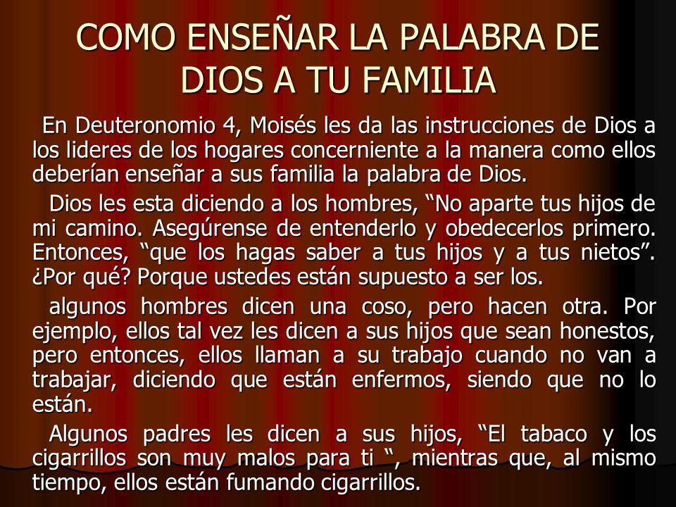 COMO ENSEÑAR LA PALABRA DE DIOS A TU FAMILIA En Deuteronomio 4, Moisés les da las instrucciones de Dios a los lideres de los hogares concerniente a la