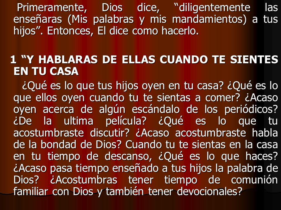Primeramente, Dios dice, diligentemente las enseñaras (Mis palabras y mis mandamientos) a tus hijos. Entonces, El dice como hacerlo. Primeramente, Dio