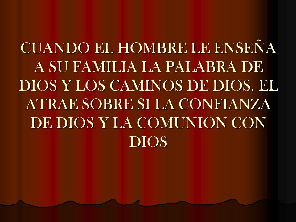 CUANDO EL HOMBRE LE ENSEÑA A SU FAMILIA LA PALABRA DE DIOS Y LOS CAMINOS DE DIOS. EL ATRAE SOBRE SI LA CONFIANZA DE DIOS Y LA COMUNION CON DIOS