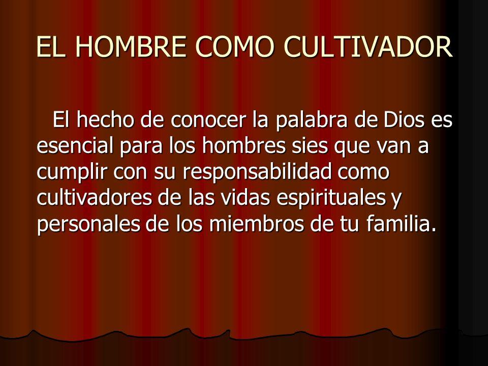 EL HOMBRE COMO CULTIVADOR El hecho de conocer la palabra de Dios es esencial para los hombres sies que van a cumplir con su responsabilidad como culti