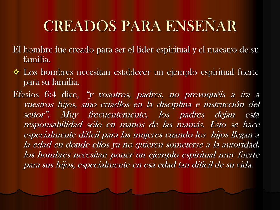 CREADOS PARA ENSEÑAR El hombre fue creado para ser el líder espiritual y el maestro de su familia. Los hombres necesitan establecer un ejemplo espirit