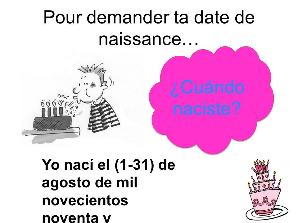 Pour demander ta date de naissance… ¿Cuándo naciste? Yo nací el (1-31) de agosto de mil novecientos noventa y siete/ocho