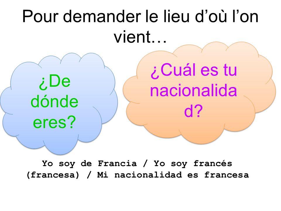 Pour demander le lieu doù lon vient… ¿De dónde eres? ¿Cuál es tu nacionalida d? Yo soy de Francia / Yo soy francés (francesa) / Mi nacionalidad es fra