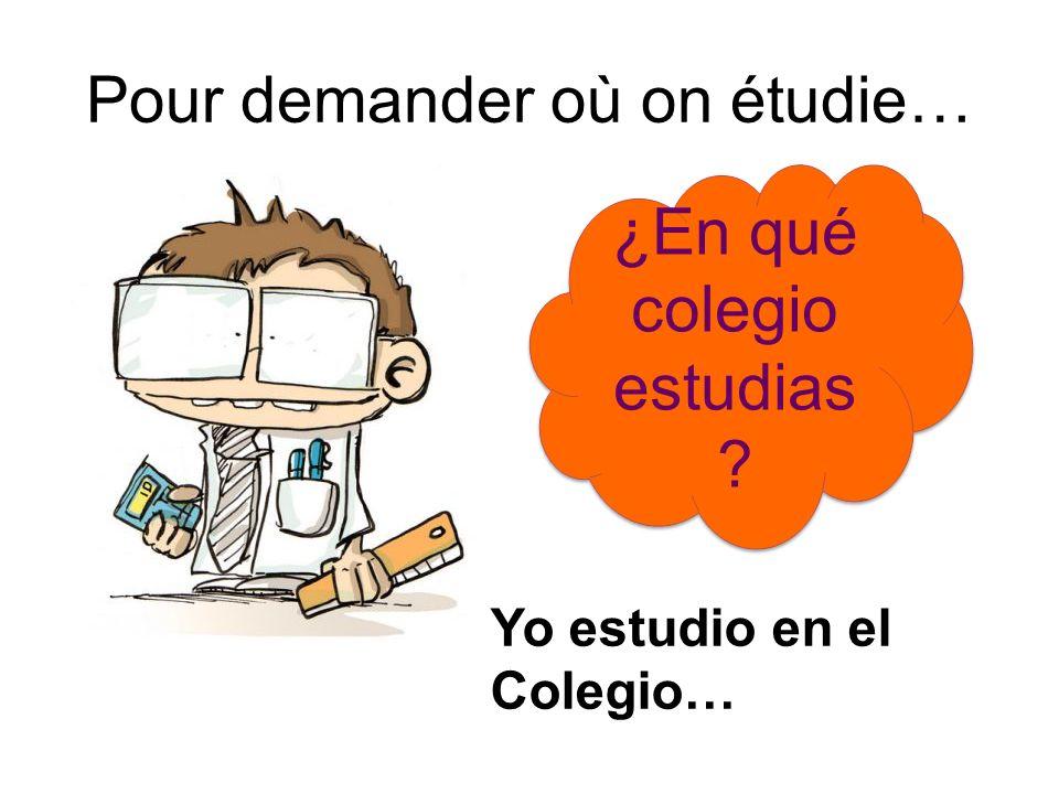 Pour demander où on étudie… ¿En qué colegio estudias ? Yo estudio en el Colegio…