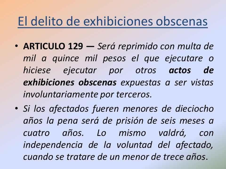 El delito de exhibiciones obscenas ARTICULO 129 Será reprimido con multa de mil a quince mil pesos el que ejecutare o hiciese ejecutar por otros actos