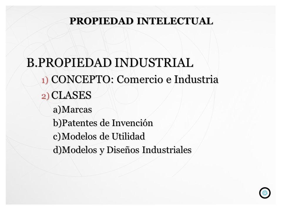 B.PROPIEDAD INDUSTRIAL 1) CONCEPTO: Comercio e Industria 2) CLASES a)Marcas b)Patentes de Invención c)Modelos de Utilidad d)Modelos y Diseños Industri