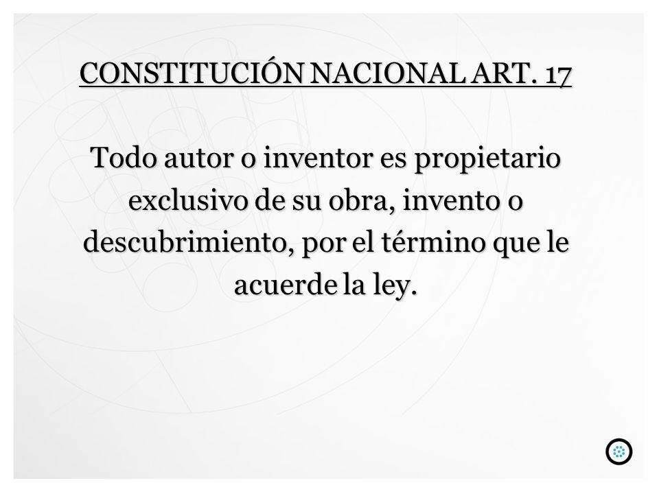 CONSTITUCIÓN NACIONAL ART. 17 Todo autor o inventor es propietario exclusivo de su obra, invento o descubrimiento, por el término que le acuerde la le