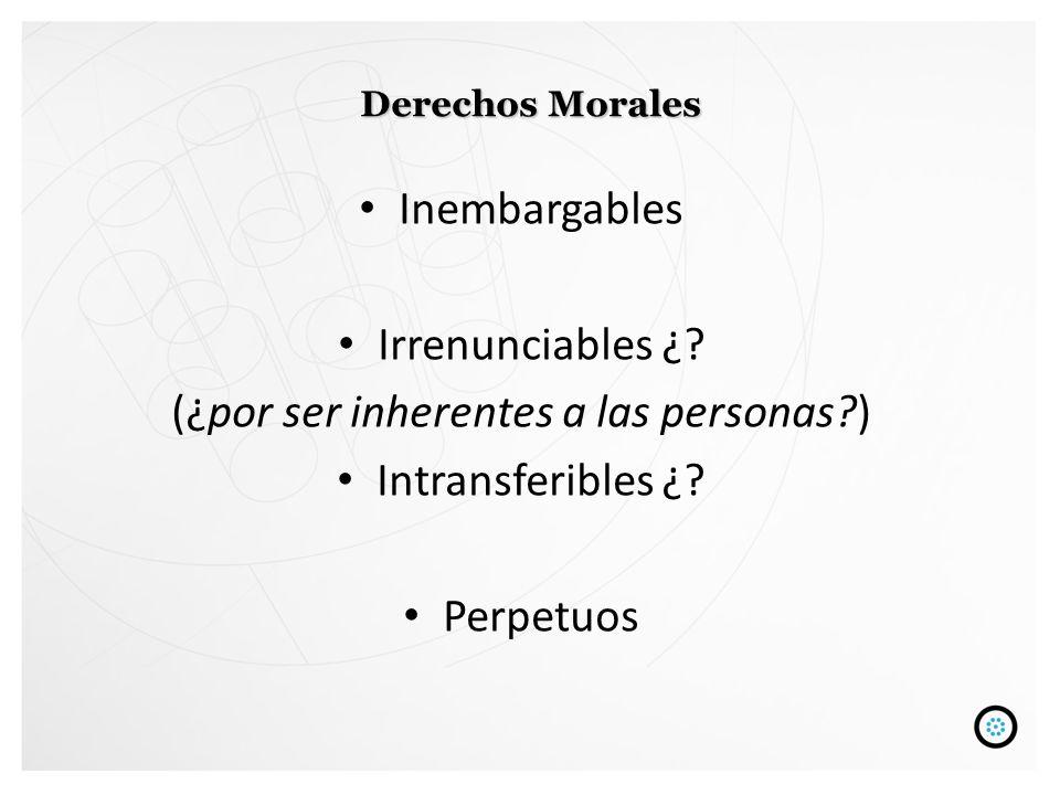 Derechos Morales Inembargables Irrenunciables ¿? (¿por ser inherentes a las personas?) Intransferibles ¿? Perpetuos