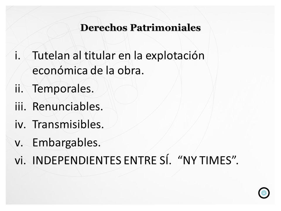 Derechos Patrimoniales i.Tutelan al titular en la explotación económica de la obra. ii.Temporales. iii.Renunciables. iv.Transmisibles. v.Embargables.