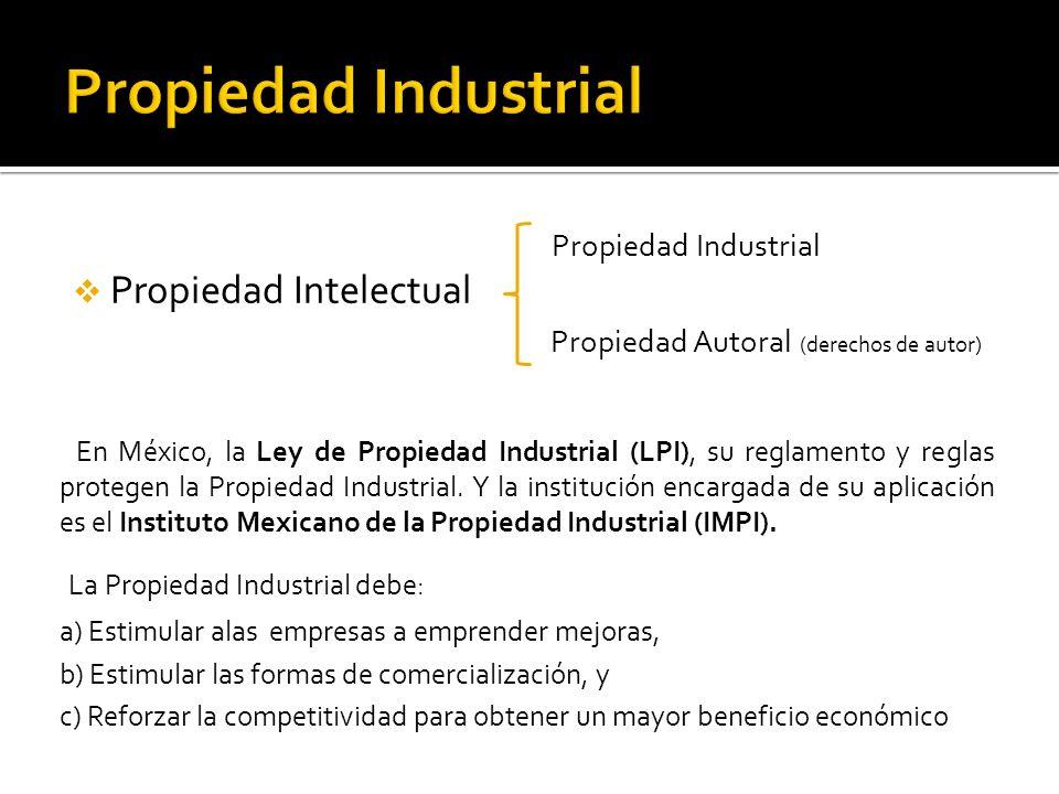 Propiedad Industrial Propiedad Intelectual Propiedad Autoral (derechos de autor) En México, la Ley de Propiedad Industrial (LPI), su reglamento y regl