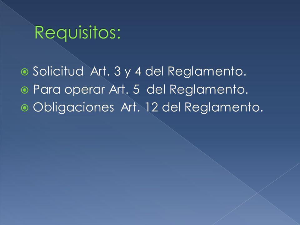 Solicitud Art. 3 y 4 del Reglamento. Para operar Art. 5 del Reglamento. Obligaciones Art. 12 del Reglamento.