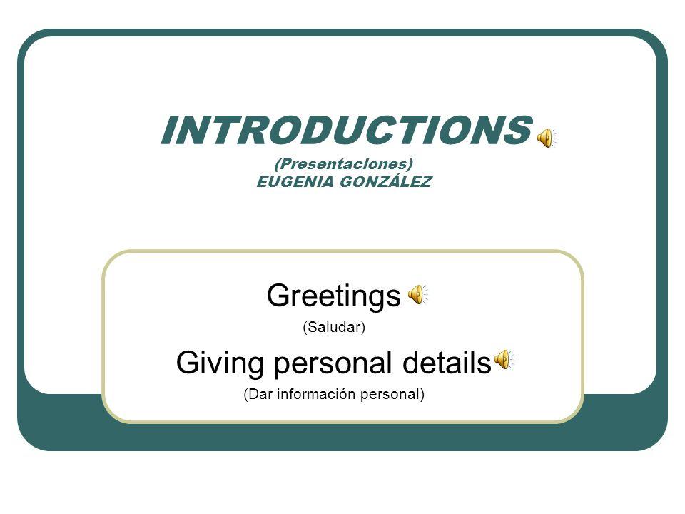 INTRODUCTIONS (Presentaciones) EUGENIA GONZÁLEZ Greetings (Saludar) Giving personal details (Dar información personal)