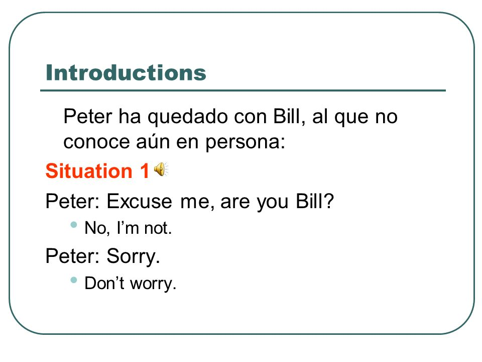Introductions Situation 2 Peter: Excuse me, are you Bill.
