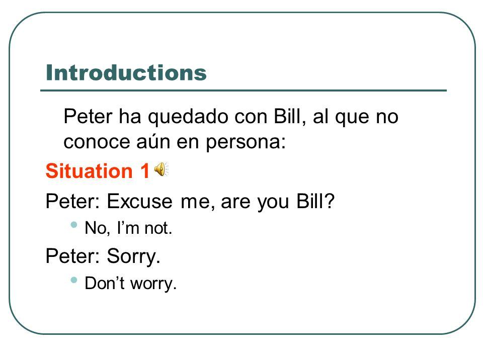 Introductions Peter ha quedado con Bill, al que no conoce aún en persona: Situation 1 Peter: Excuse me, are you Bill? No, Im not. Peter: Sorry. Dont w