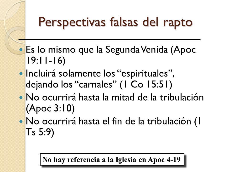 Perspectivas falsas del rapto Es lo mismo que la Segunda Venida (Apoc 19:11-16) Incluirá solamente los espirituales, dejando los carnales (1 Co 15:51) No ocurrirá hasta la mitad de la tribulación (Apoc 3:10) No ocurrirá hasta el fin de la tribulación (1 Ts 5:9) No hay referencia a la Iglesia en Apoc 4-19