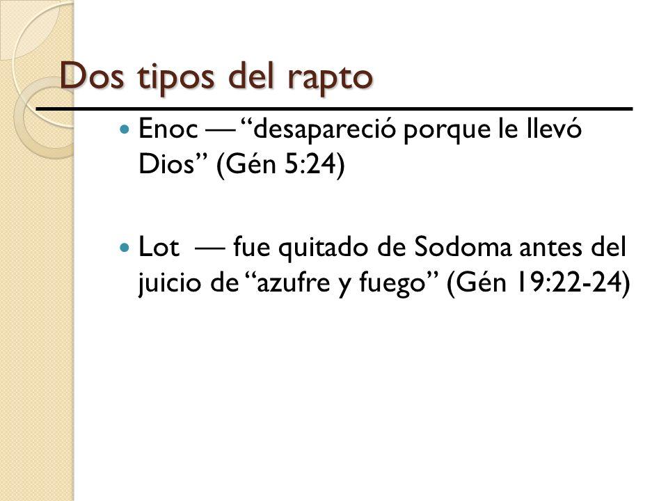 Dos tipos del rapto Enoc desapareció porque le llevó Dios (Gén 5:24) Lot fue quitado de Sodoma antes del juicio de azufre y fuego (Gén 19:22-24)