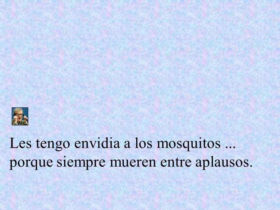 Les tengo envidia a los mosquitos... porque siempre mueren entre aplausos.