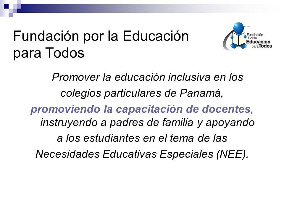 Fundación por la Educación para Todos Promover la educación inclusiva en los colegios particulares de Panamá, promoviendo la capacitación de docentes, instruyendo a padres de familia y apoyando a los estudiantes en el tema de las Necesidades Educativas Especiales (NEE).