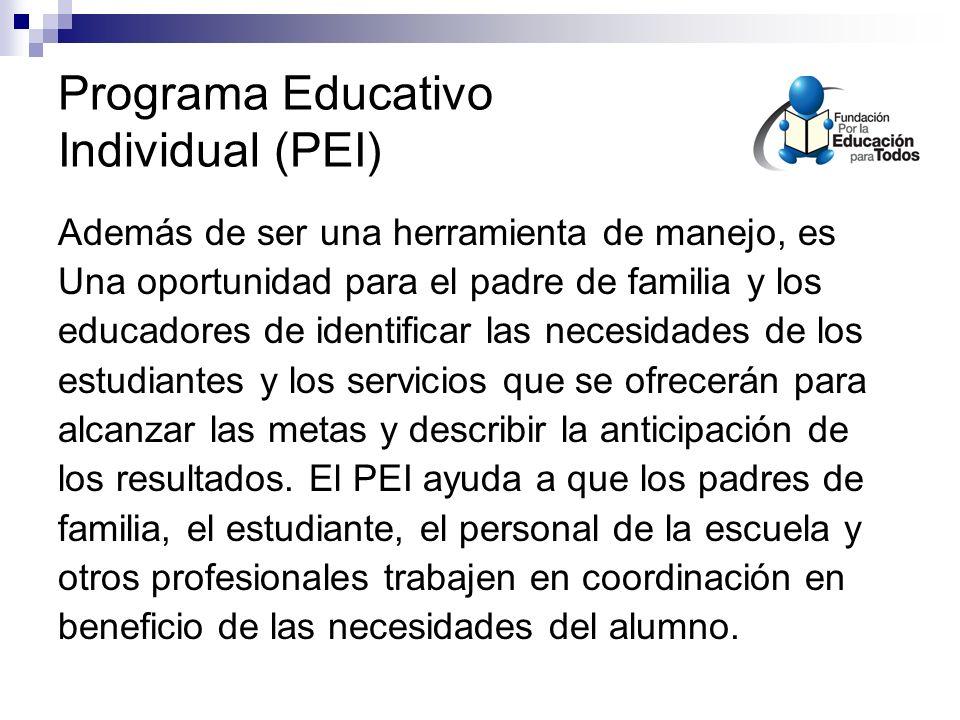 Programa Educativo Individual (PEI) Además de ser una herramienta de manejo, es Una oportunidad para el padre de familia y los educadores de identificar las necesidades de los estudiantes y los servicios que se ofrecerán para alcanzar las metas y describir la anticipación de los resultados.